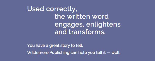 Used correctly, the written word engages, enlightens and transforms. You have a great story to tell. Wildemere Publishing can help you tell it…well.